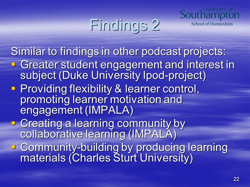 22 Findings 2 Similar to findings in other podcast projects:  Greater student engagement and interest in subject (Duke University Ipod-project)  Providing flexibility & learner control, promoting learner motivation and engagement (IMPALA)  Creating a learning community by collaborative learning (IMPALA)  Community-building by producing learning materials (Charles Sturt University)