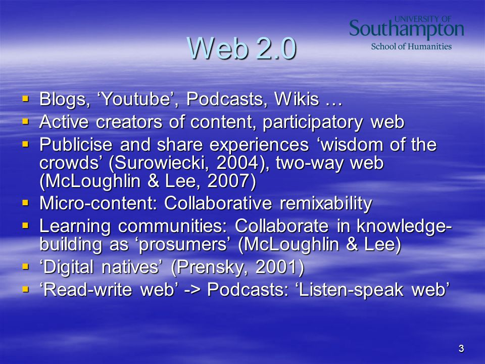 3 Web 2.0  Blogs, 'Youtube', Podcasts, Wikis …  Active creators of content, participatory web  Publicise and share experiences 'wisdom of the crowds' (Surowiecki, 2004), two-way web (McLoughlin & Lee, 2007)  Micro-content: Collaborative remixability  Learning communities: Collaborate in knowledge- building as 'prosumers' (McLoughlin & Lee)  'Digital natives' (Prensky, 2001)  'Read-write web' -> Podcasts: 'Listen-speak web'
