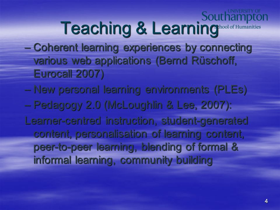 4 Teaching & Learning –Coherent learning experiences by connecting various web applications (Bernd Rüschoff, Eurocall 2007) –New personal learning environments (PLEs) –Pedagogy 2.0 (McLoughlin & Lee, 2007): Learner-centred instruction, student-generated content, personalisation of learning content, peer-to-peer learning, blending of formal & informal learning, community building