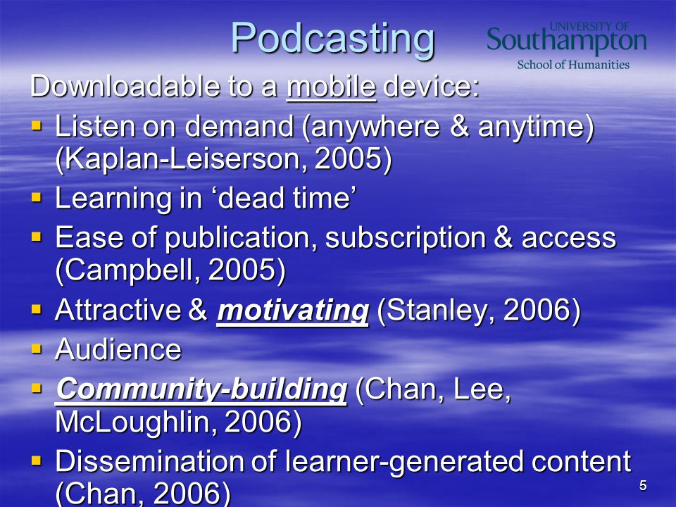 5 Podcasting Downloadable to a mobile device:  Listen on demand (anywhere & anytime) (Kaplan-Leiserson, 2005)  Learning in 'dead time'  Ease of publication, subscription & access (Campbell, 2005)  Attractive & motivating (Stanley, 2006)  Audience  Community-building (Chan, Lee, McLoughlin, 2006)  Dissemination of learner-generated content (Chan, 2006)  Integration of activities/independent learning (Salmon, 2008) -> Podcasts don't foster learning automatically.