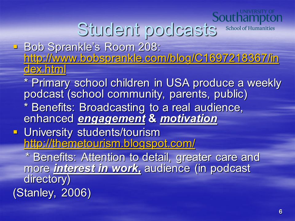 6 Student podcasts  Bob Sprankle's Room 208: http://www.bobsprankle.com/blog/C1697218367/in dex.html http://www.bobsprankle.com/blog/C1697218367/in dex.html http://www.bobsprankle.com/blog/C1697218367/in dex.html * Primary school children in USA produce a weekly podcast (school community, parents, public) * Benefits: Broadcasting to a real audience, enhanced engagement & motivation  University students/tourism http://themetourism.blogspot.com/ http://themetourism.blogspot.com/ * Benefits: Attention to detail, greater care and more interest in work, audience (in podcast directory) * Benefits: Attention to detail, greater care and more interest in work, audience (in podcast directory) (Stanley, 2006)