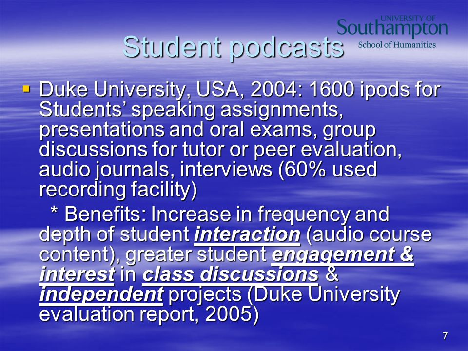 7 Student podcasts  Duke University, USA, 2004: 1600 ipods for Students' speaking assignments, presentations and oral exams, group discussions for tutor or peer evaluation, audio journals, interviews (60% used recording facility) * Benefits: Increase in frequency and depth of student interaction (audio course content), greater student engagement & interest in class discussions & independent projects (Duke University evaluation report, 2005) * Benefits: Increase in frequency and depth of student interaction (audio course content), greater student engagement & interest in class discussions & independent projects (Duke University evaluation report, 2005)