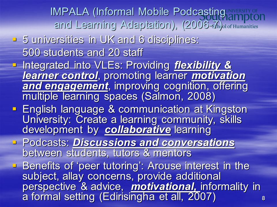 8 IMPALA (Informal Mobile Podcasting and Learning Adaptation), (2006-7)  5 universities in UK and 6 disciplines: 500 students and 20 staff  Integrated into VLEs: Providing flexibility & learner control, promoting learner motivation and engagement, improving cognition, offering multiple learning spaces (Salmon, 2008)  English language & communication at Kingston University: Create a learning community, skills development by collaborative learning  Podcasts: Discussions and conversations between students, tutors & mentors  Benefits of 'peer tutoring': Arouse interest in the subject, allay concerns, provide additional perspective & advice, motivational, informality in a formal setting (Edirisingha et all, 2007)