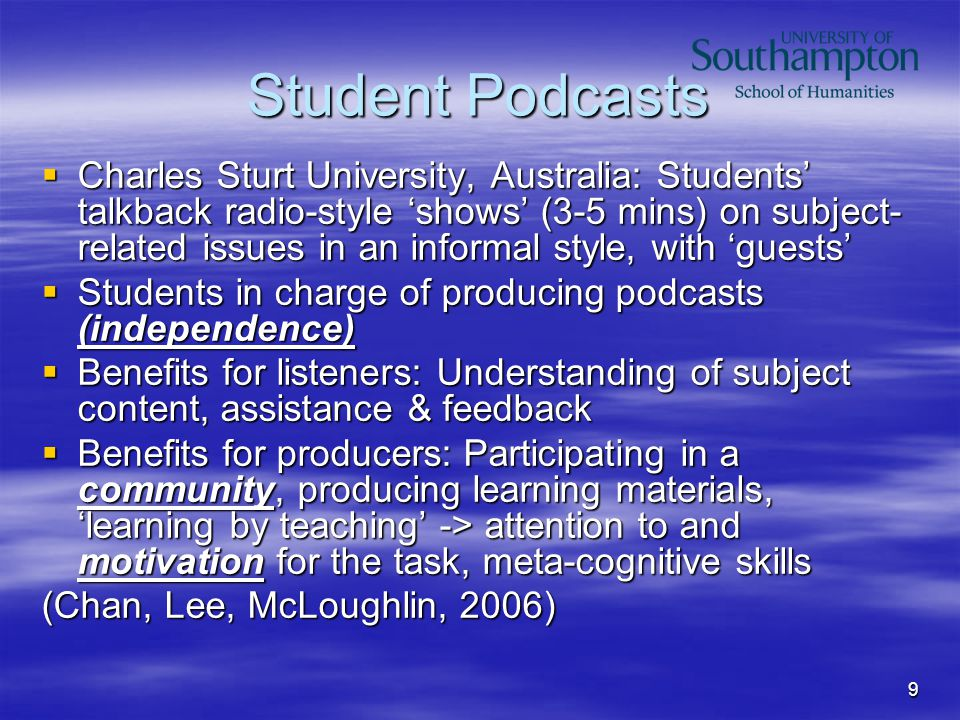 9 Student Podcasts  Charles Sturt University, Australia: Students' talkback radio-style 'shows' (3-5 mins) on subject- related issues in an informal style, with 'guests'  Students in charge of producing podcasts (independence)  Benefits for listeners: Understanding of subject content, assistance & feedback  Benefits for producers: Participating in a community, producing learning materials, 'learning by teaching' -> attention to and motivation for the task, meta-cognitive skills (Chan, Lee, McLoughlin, 2006)