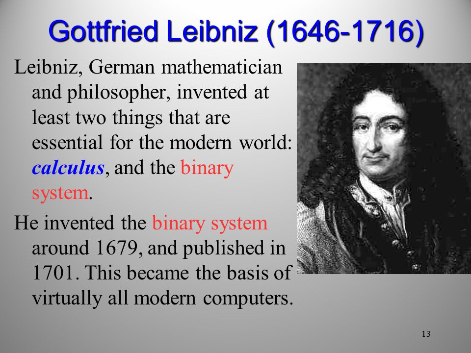13 Gottfried Leibniz ( ) Leibniz, German mathematician and philosopher, invented at least two things that are essential for the modern world: calculus, and the binary system.