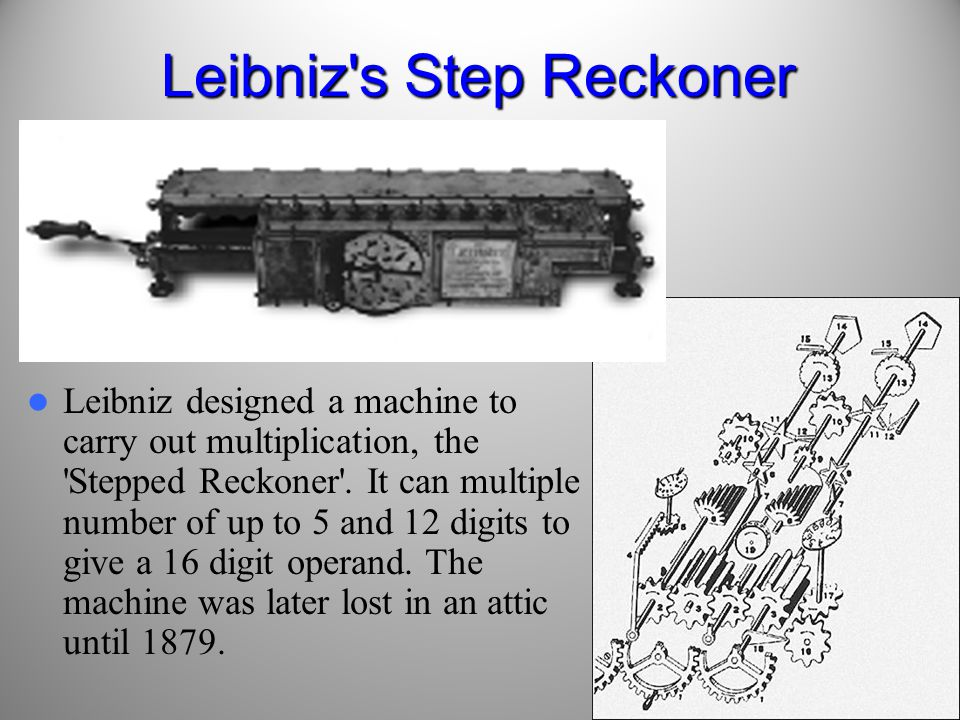 14 Leibniz s Step Reckoner Leibniz designed a machine to carry out multiplication, the Stepped Reckoner .