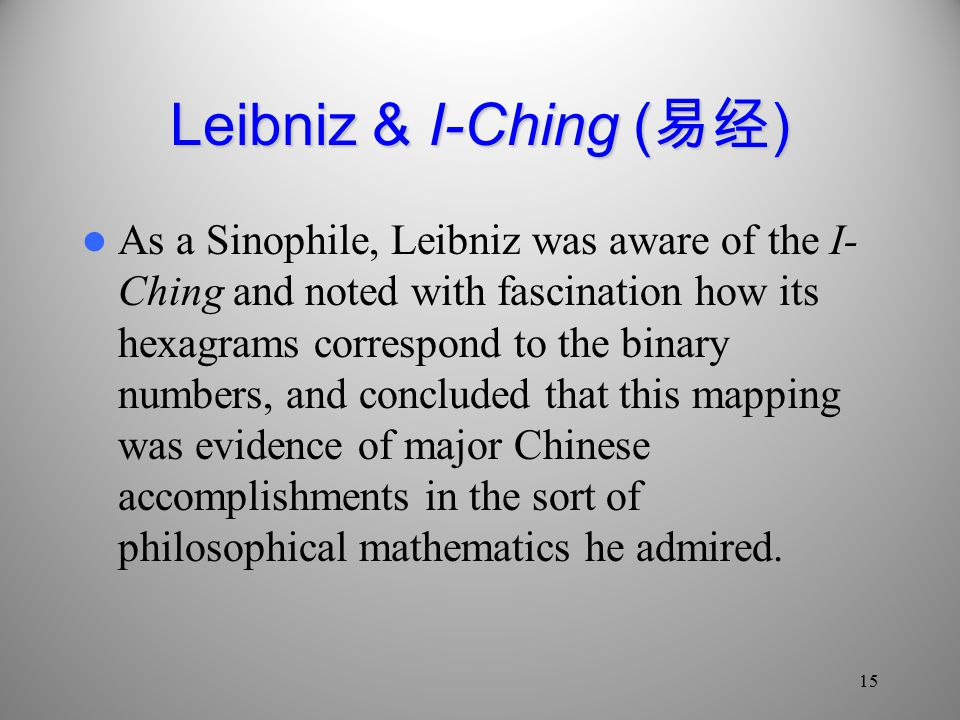 Leibniz & I-Ching ( 易经 ) As a Sinophile, Leibniz was aware of the I- Ching and noted with fascination how its hexagrams correspond to the binary numbers, and concluded that this mapping was evidence of major Chinese accomplishments in the sort of philosophical mathematics he admired.