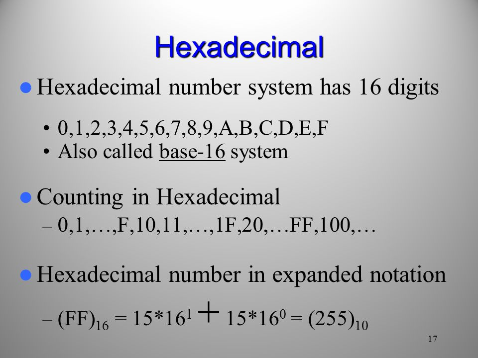 17 Hexadecimal Hexadecimal number system has 16 digits 0,1,2,3,4,5,6,7,8,9,A,B,C,D,E,F Also called base-16 system Counting in Hexadecimal – 0,1,…,F,10,11,…,1F,20,…FF,100,… Hexadecimal number in expanded notation – (FF) 16 = 15* *16 0 = (255) 10