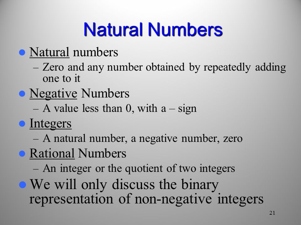 21 Natural Numbers Natural numbers – Zero and any number obtained by repeatedly adding one to it Negative Numbers – A value less than 0, with a – sign Integers – A natural number, a negative number, zero Rational Numbers – An integer or the quotient of two integers We will only discuss the binary representation of non-negative integers