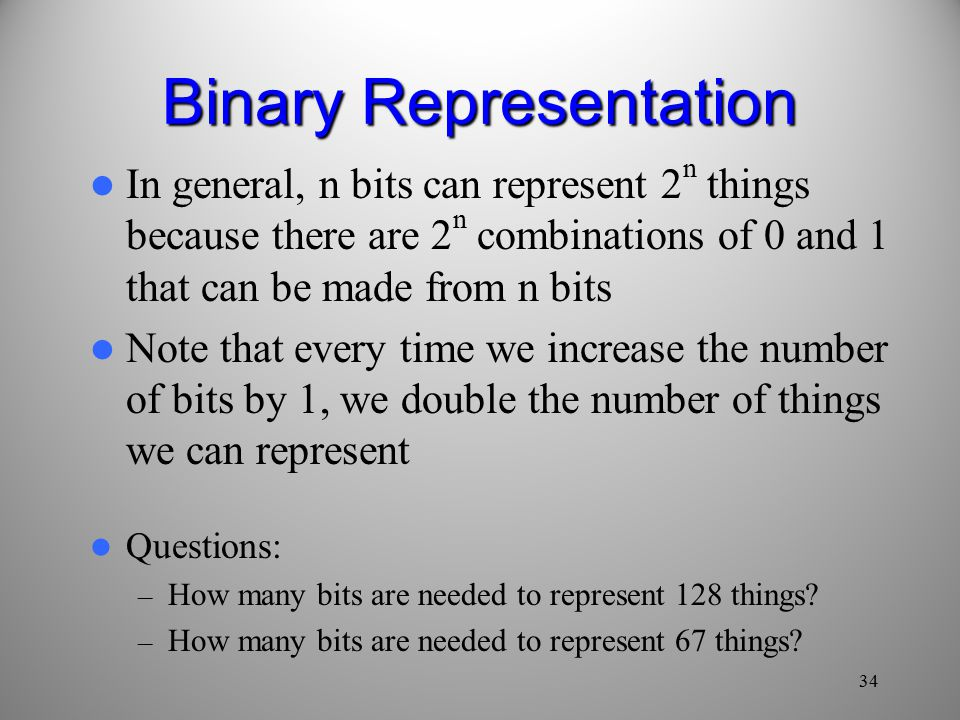 34 Binary Representation In general, n bits can represent 2 n things because there are 2 n combinations of 0 and 1 that can be made from n bits Note that every time we increase the number of bits by 1, we double the number of things we can represent Questions: – How many bits are needed to represent 128 things.