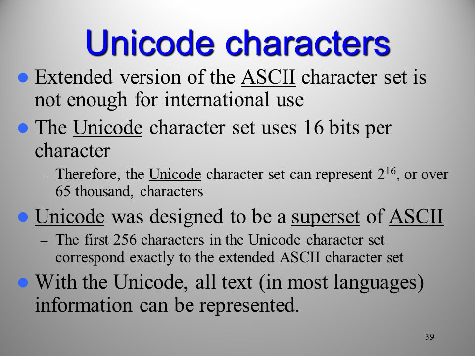 39 Unicode characters Extended version of the ASCII character set is not enough for international use The Unicode character set uses 16 bits per character – Therefore, the Unicode character set can represent 2 16, or over 65 thousand, characters Unicode was designed to be a superset of ASCII – The first 256 characters in the Unicode character set correspond exactly to the extended ASCII character set With the Unicode, all text (in most languages) information can be represented.