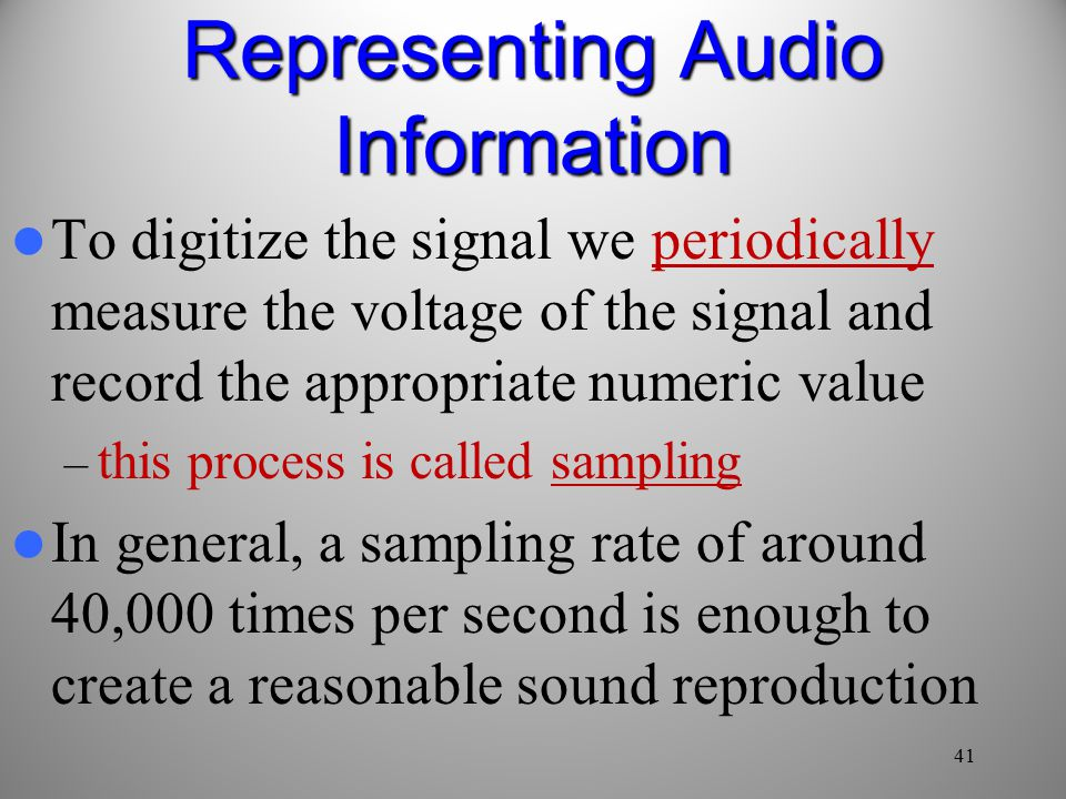 41 To digitize the signal we periodically measure the voltage of the signal and record the appropriate numeric value – this process is called sampling In general, a sampling rate of around 40,000 times per second is enough to create a reasonable sound reproduction Representing Audio Information
