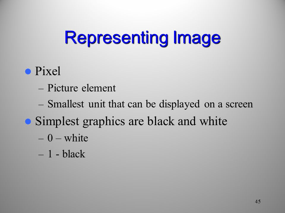 Representing Image Pixel – Picture element – Smallest unit that can be displayed on a screen Simplest graphics are black and white – 0 – white – 1 - black 45
