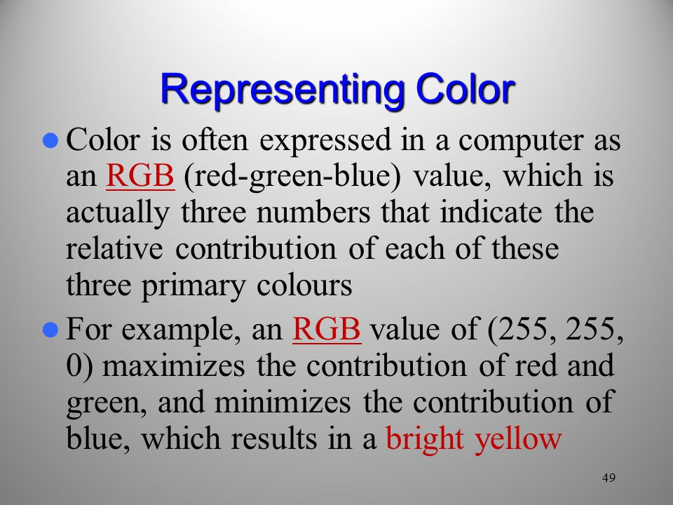 49 Representing Color Color is often expressed in a computer as an RGB (red-green-blue) value, which is actually three numbers that indicate the relative contribution of each of these three primary colours For example, an RGB value of (255, 255, 0) maximizes the contribution of red and green, and minimizes the contribution of blue, which results in a bright yellow