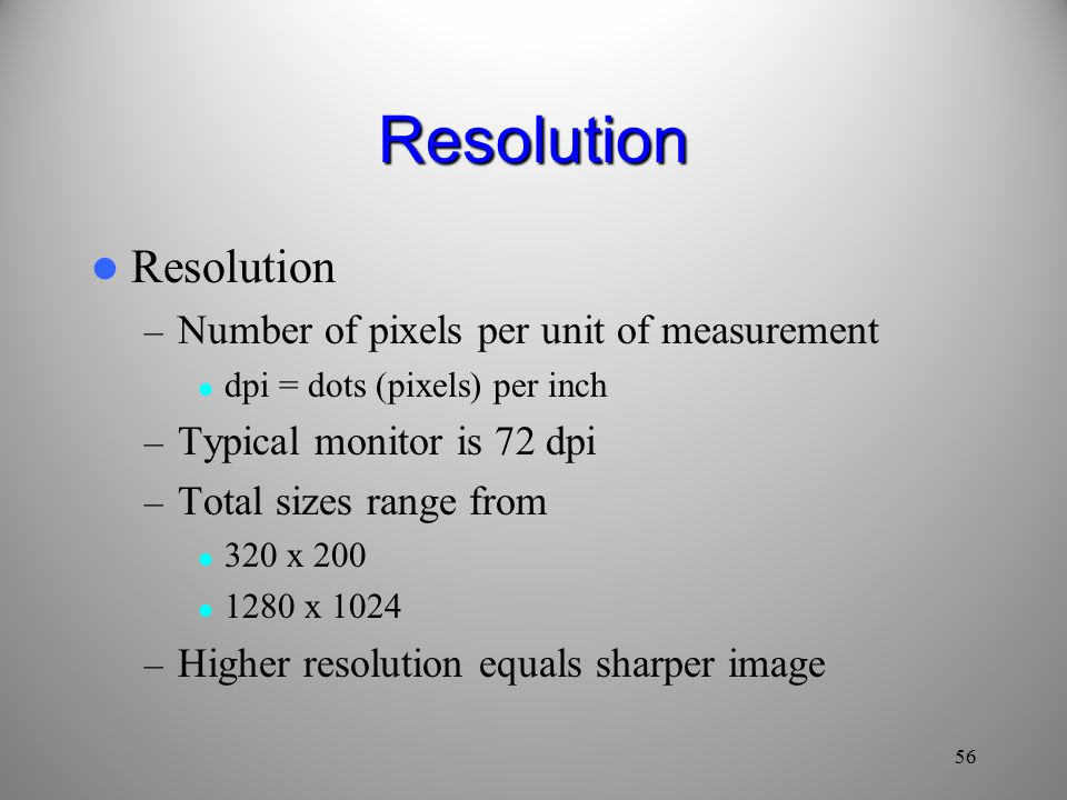 Resolution Resolution – Number of pixels per unit of measurement dpi = dots (pixels) per inch – Typical monitor is 72 dpi – Total sizes range from 320 x x 1024 – Higher resolution equals sharper image 56