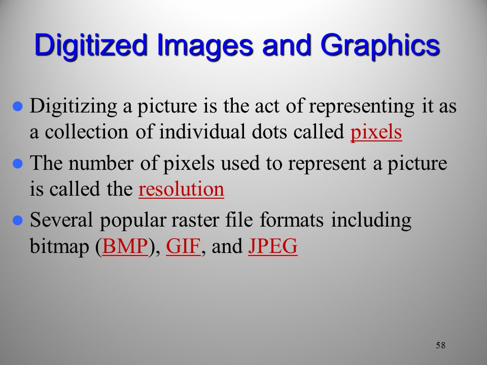 58 Digitized Images and Graphics Digitizing a picture is the act of representing it as a collection of individual dots called pixels The number of pixels used to represent a picture is called the resolution Several popular raster file formats including bitmap (BMP), GIF, and JPEG