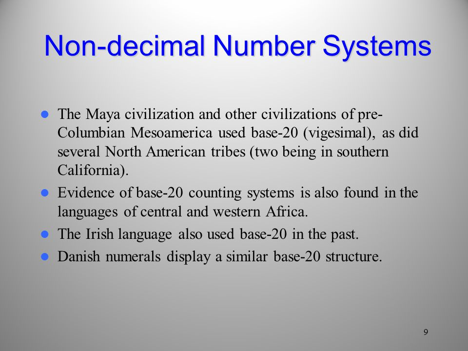 Non-decimal Number Systems The Maya civilization and other civilizations of pre- Columbian Mesoamerica used base-20 (vigesimal), as did several North American tribes (two being in southern California).