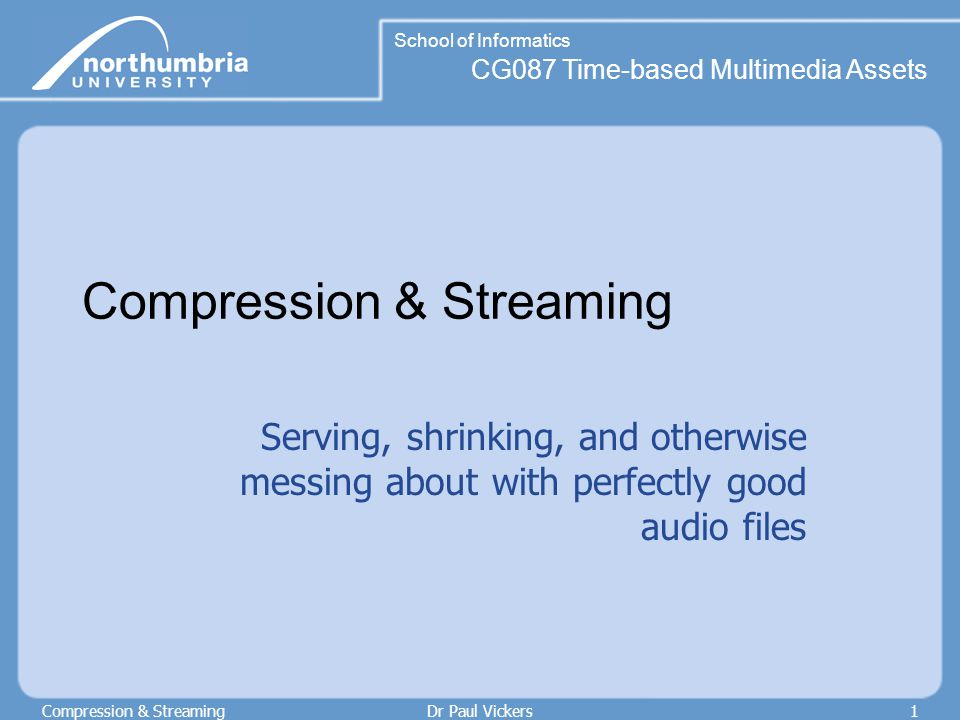 CG087 Time-based Multimedia Assets School of Informatics Compression & StreamingDr Paul Vickers2 Loudness and power Loudness related to force with which a sound presses on your eardrum The more power, the louder the sound Power is proportional to the square of a sound's intensity (amplitude, or voltage)