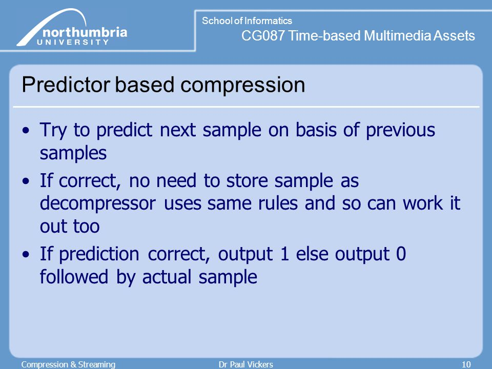 CG087 Time-based Multimedia Assets School of Informatics Compression & StreamingDr Paul Vickers10 Predictor based compression Try to predict next sample on basis of previous samples If correct, no need to store sample as decompressor uses same rules and so can work it out too If prediction correct, output 1 else output 0 followed by actual sample