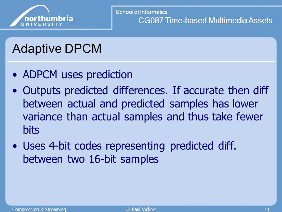CG087 Time-based Multimedia Assets School of Informatics Compression & StreamingDr Paul Vickers11 Adaptive DPCM ADPCM uses prediction Outputs predicted differences.