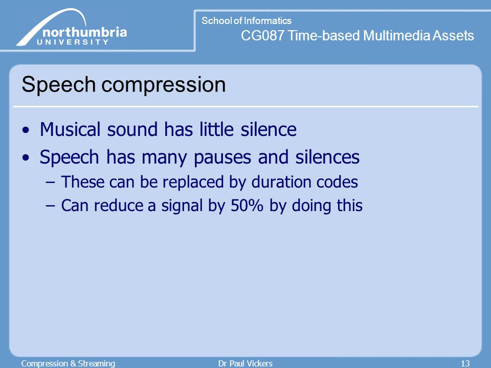 CG087 Time-based Multimedia Assets School of Informatics Compression & StreamingDr Paul Vickers13 Speech compression Musical sound has little silence Speech has many pauses and silences –These can be replaced by duration codes –Can reduce a signal by 50% by doing this