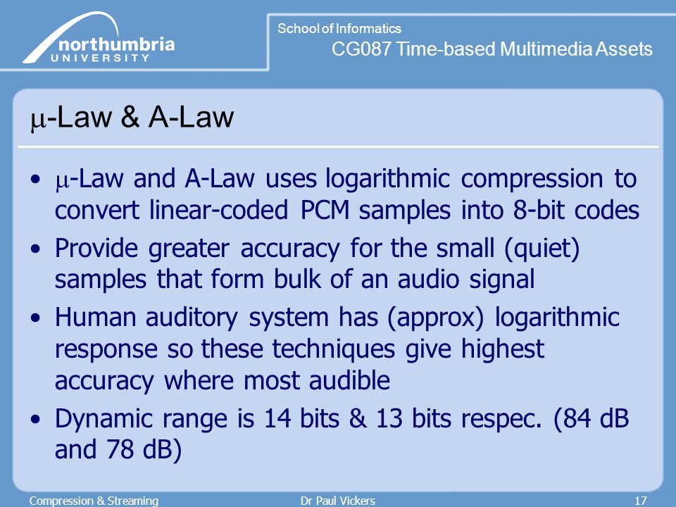 CG087 Time-based Multimedia Assets School of Informatics Compression & StreamingDr Paul Vickers17  -Law & A-Law  -Law and A-Law uses logarithmic compression to convert linear-coded PCM samples into 8-bit codes Provide greater accuracy for the small (quiet) samples that form bulk of an audio signal Human auditory system has (approx) logarithmic response so these techniques give highest accuracy where most audible Dynamic range is 14 bits & 13 bits respec.