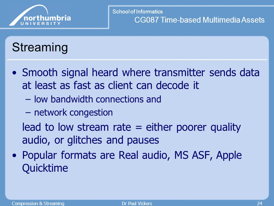 CG087 Time-based Multimedia Assets School of Informatics Compression & StreamingDr Paul Vickers24 Streaming Smooth signal heard where transmitter sends data at least as fast as client can decode it –low bandwidth connections and –network congestion lead to low stream rate = either poorer quality audio, or glitches and pauses Popular formats are Real audio, MS ASF, Apple Quicktime