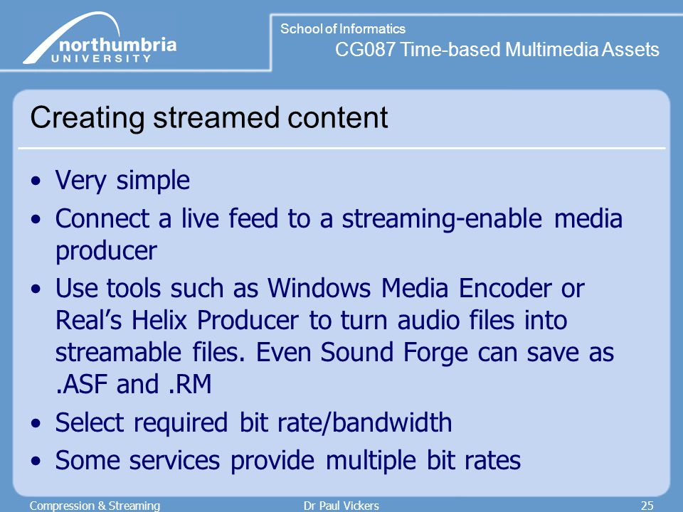 CG087 Time-based Multimedia Assets School of Informatics Compression & StreamingDr Paul Vickers25 Creating streamed content Very simple Connect a live feed to a streaming-enable media producer Use tools such as Windows Media Encoder or Real's Helix Producer to turn audio files into streamable files.