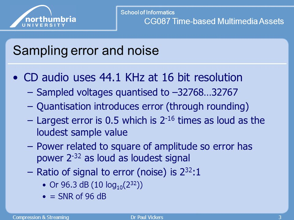 CG087 Time-based Multimedia Assets School of Informatics Compression & StreamingDr Paul Vickers3 Sampling error and noise CD audio uses 44.1 KHz at 16 bit resolution –Sampled voltages quantised to –32768…32767 –Quantisation introduces error (through rounding) –Largest error is 0.5 which is 2 -16 times as loud as the loudest sample value –Power related to square of amplitude so error has power 2 -32 as loud as loudest signal –Ratio of signal to error (noise) is 2 32 :1 Or 96.3 dB (10 log 10 (2 32 )) = SNR of 96 dB