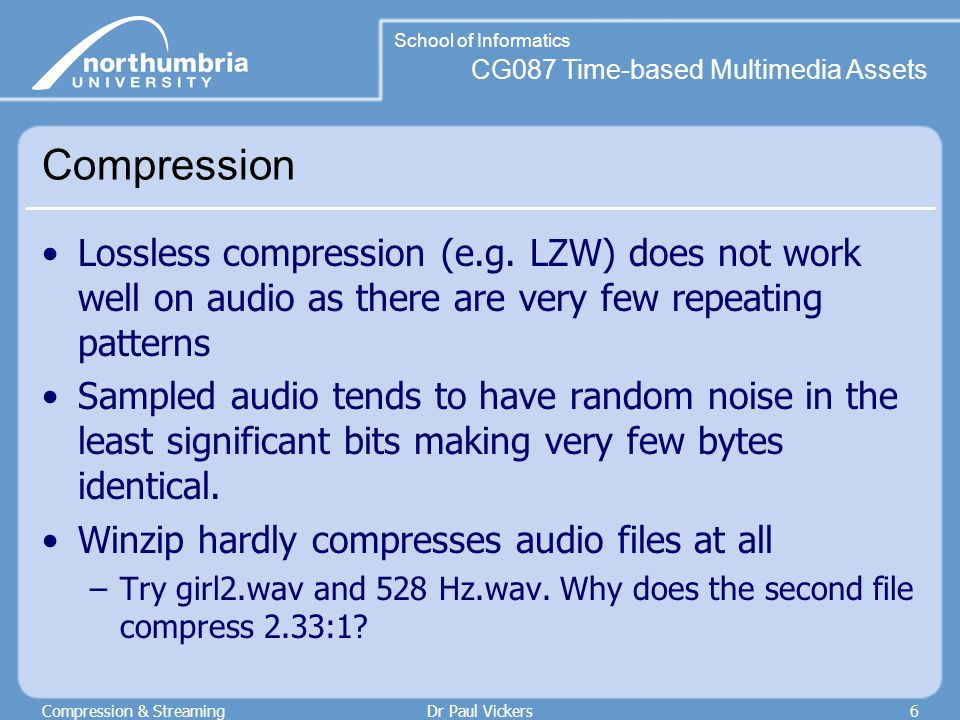 CG087 Time-based Multimedia Assets School of Informatics Compression & StreamingDr Paul Vickers7 Other techniques Need some different compression techniques Popular ones are: –Differential PCM (DPCM) –Adaptive DPCM (ADPCM) –A-Law –µ-Law –Logarithmic & non-linear codings –Perceptual codings