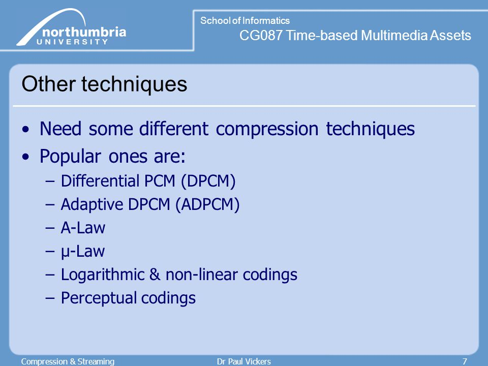 CG087 Time-based Multimedia Assets School of Informatics Compression & StreamingDr Paul Vickers8 Differential PCM Consider the differences in value between individual samples at rates of, say, 44.1 KHz –Usually fairly small –Small differences need fewer bits than the samples themselves –So, DCPM stores sample differences, hence the name Leads to some inaccuracy and requires look ahead to balance things out