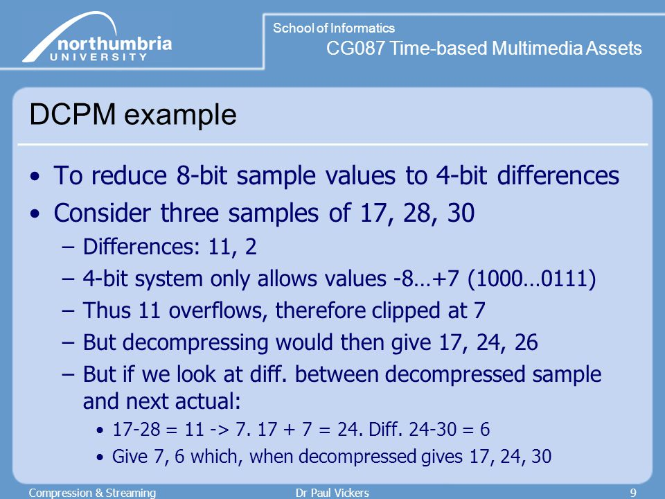 CG087 Time-based Multimedia Assets School of Informatics Compression & StreamingDr Paul Vickers9 DCPM example To reduce 8-bit sample values to 4-bit differences Consider three samples of 17, 28, 30 –Differences: 11, 2 –4-bit system only allows values -8…+7 (1000…0111) –Thus 11 overflows, therefore clipped at 7 –But decompressing would then give 17, 24, 26 –But if we look at diff.