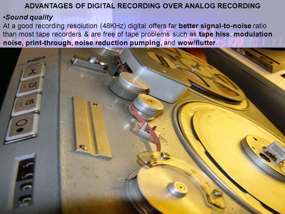 ADVANTAGES OF DIGITAL RECORDING OVER ANALOG RECORDING Sound quality At a good recording resolution (48KHz) digital offers far better signal-to-noise ratio than most tape recorders & are free of tape problems such as tape hiss, modulation noise, print-through, noise reduction pumping, and wow/flutter.