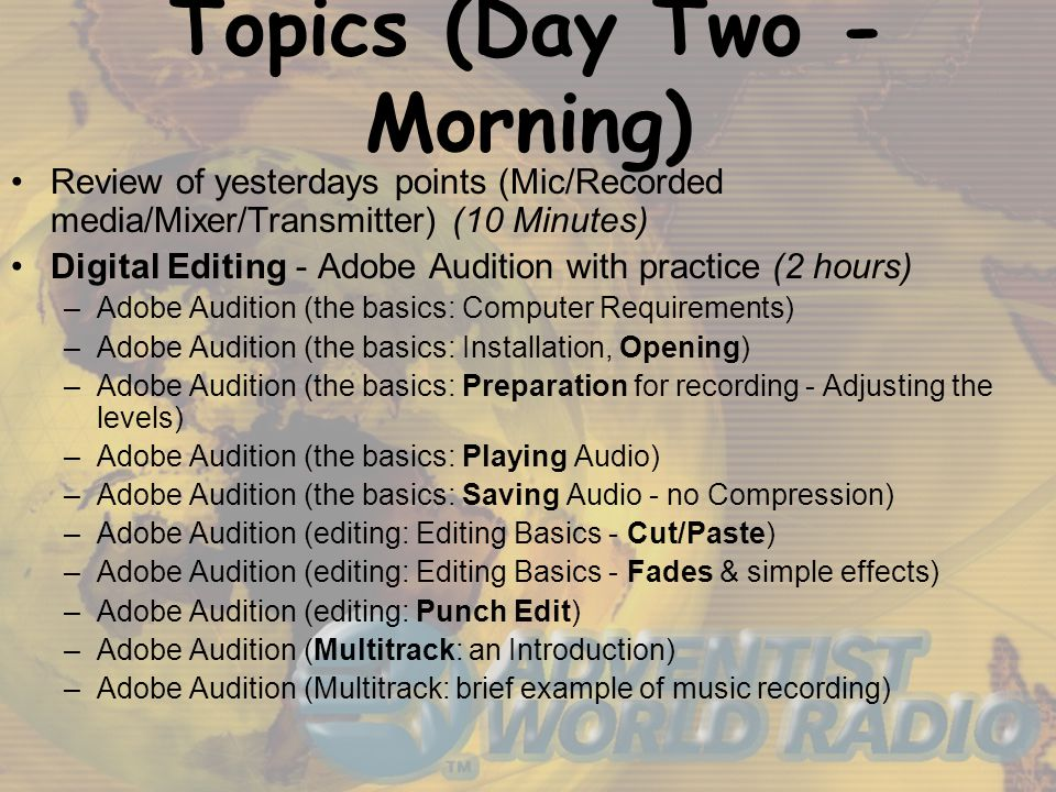 Topics (Day Two - Morning) Review of yesterdays points (Mic/Recorded media/Mixer/Transmitter) (10 Minutes) Digital Editing - Adobe Audition with practice (2 hours) –Adobe Audition (the basics: Computer Requirements) –Adobe Audition (the basics: Installation, Opening) –Adobe Audition (the basics: Preparation for recording - Adjusting the levels) –Adobe Audition (the basics: Playing Audio) –Adobe Audition (the basics: Saving Audio - no Compression) –Adobe Audition (editing: Editing Basics - Cut/Paste) –Adobe Audition (editing: Editing Basics - Fades & simple effects) –Adobe Audition (editing: Punch Edit) –Adobe Audition (Multitrack: an Introduction) –Adobe Audition (Multitrack: brief example of music recording)