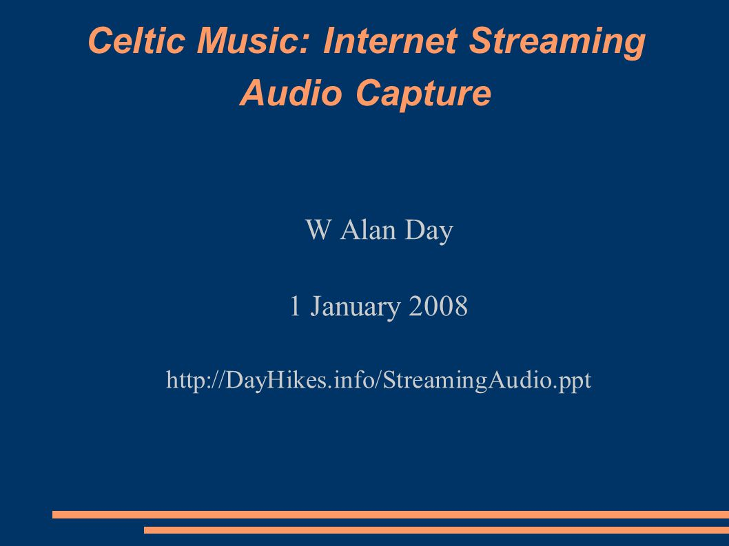 Celtic Music: Internet Streaming Audio Capture W Alan Day 1 January 2008 http://DayHikes.info/StreamingAudio.ppt