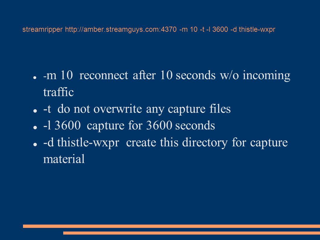 streamripper http://amber.streamguys.com:4370 -m 10 -t -l 3600 -d thistle-wxpr - m 10 reconnect after 10 seconds w/o incoming traffic -t do not overwrite any capture files -l 3600 capture for 3600 seconds -d thistle-wxpr create this directory for capture material