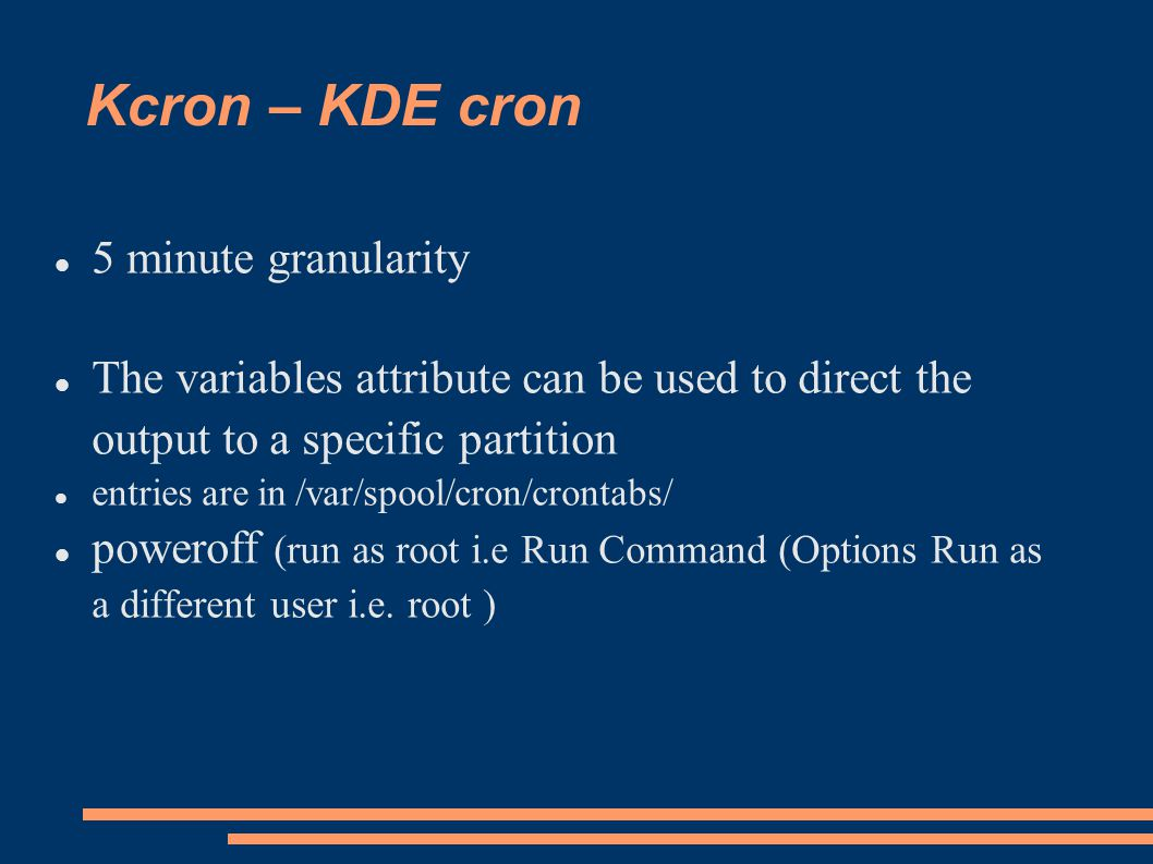Kcron – KDE cron 5 minute granularity The variables attribute can be used to direct the output to a specific partition entries are in /var/spool/cron/crontabs/ poweroff (run as root i.e Run Command (Options Run as a different user i.e.