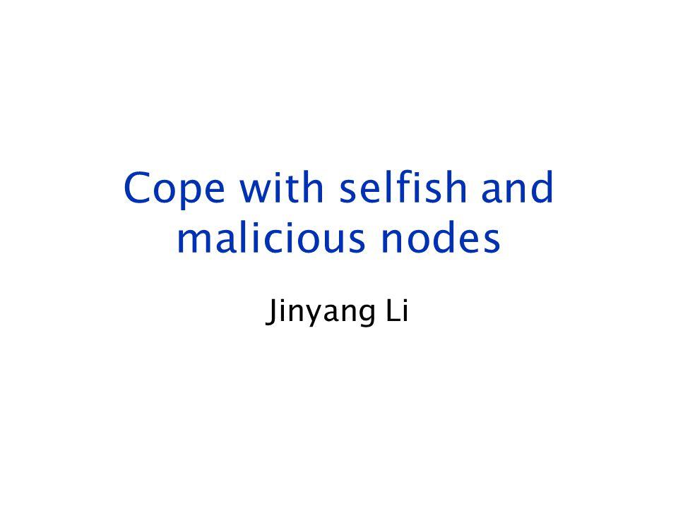 Cope with selfish and malicious nodes Jinyang Li