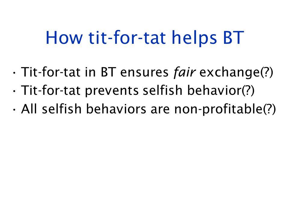How tit-for-tat helps BT Tit-for-tat in BT ensures fair exchange(?) Tit-for-tat prevents selfish behavior(?) All selfish behaviors are non-profitable(