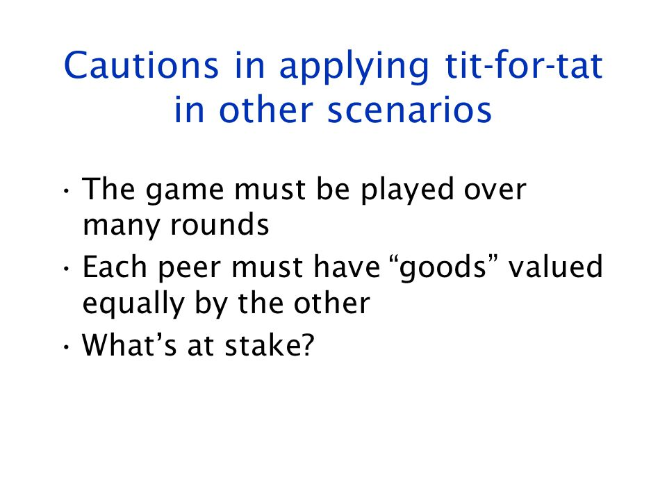 """Cautions in applying tit-for-tat in other scenarios The game must be played over many rounds Each peer must have """"goods"""" valued equally by the other W"""