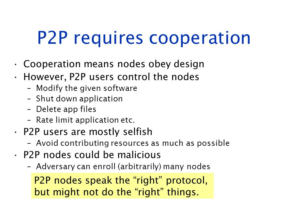 P2P requires cooperation Cooperation means nodes obey design However, P2P users control the nodes –Modify the given software –Shut down application –D