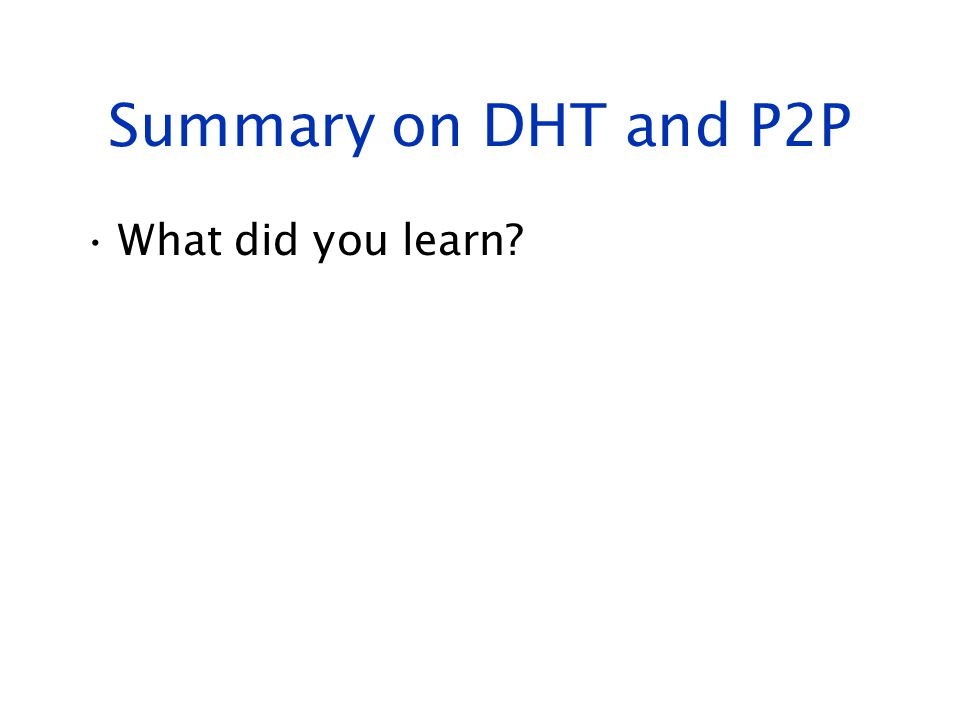 Summary on DHT and P2P What did you learn?