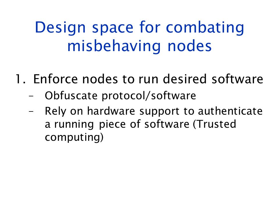 Design space for combating misbehaving nodes 1.Enforce nodes to run desired software –Obfuscate protocol/software –Rely on hardware support to authent
