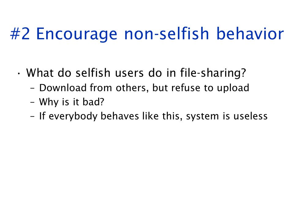 #2 Encourage non-selfish behavior What do selfish users do in file-sharing? –Download from others, but refuse to upload –Why is it bad? –If everybody