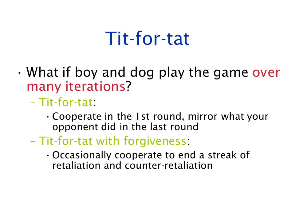 Tit-for-tat What if boy and dog play the game over many iterations? –Tit-for-tat: Cooperate in the 1st round, mirror what your opponent did in the las