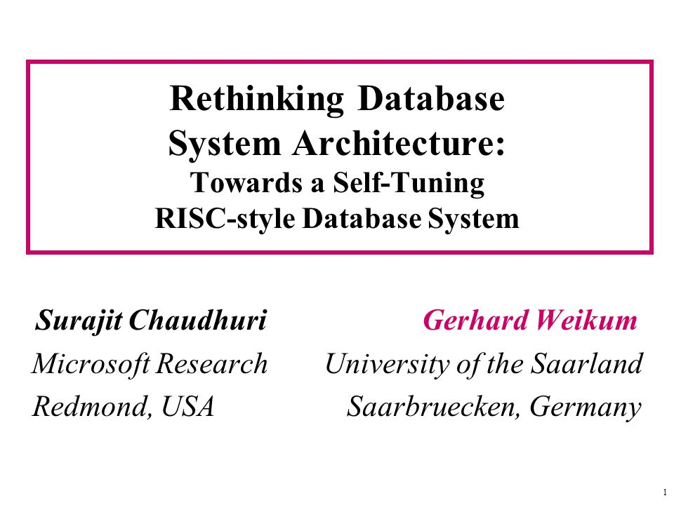 1 Rethinking Database System Architecture: Towards a Self-Tuning RISC-style Database System Surajit Chaudhuri Gerhard Weikum Microsoft Research University of the Saarland Redmond, USA Saarbruecken, Germany