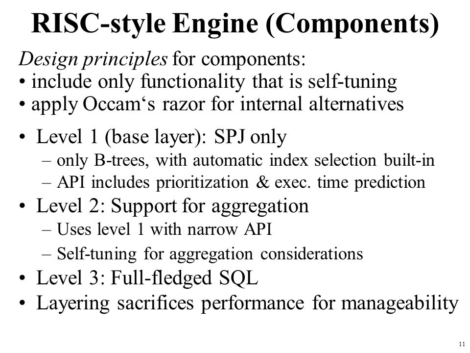 11 RISC-style Engine (Components) Level 1 (base layer): SPJ only –only B-trees, with automatic index selection built-in –API includes prioritization & exec.