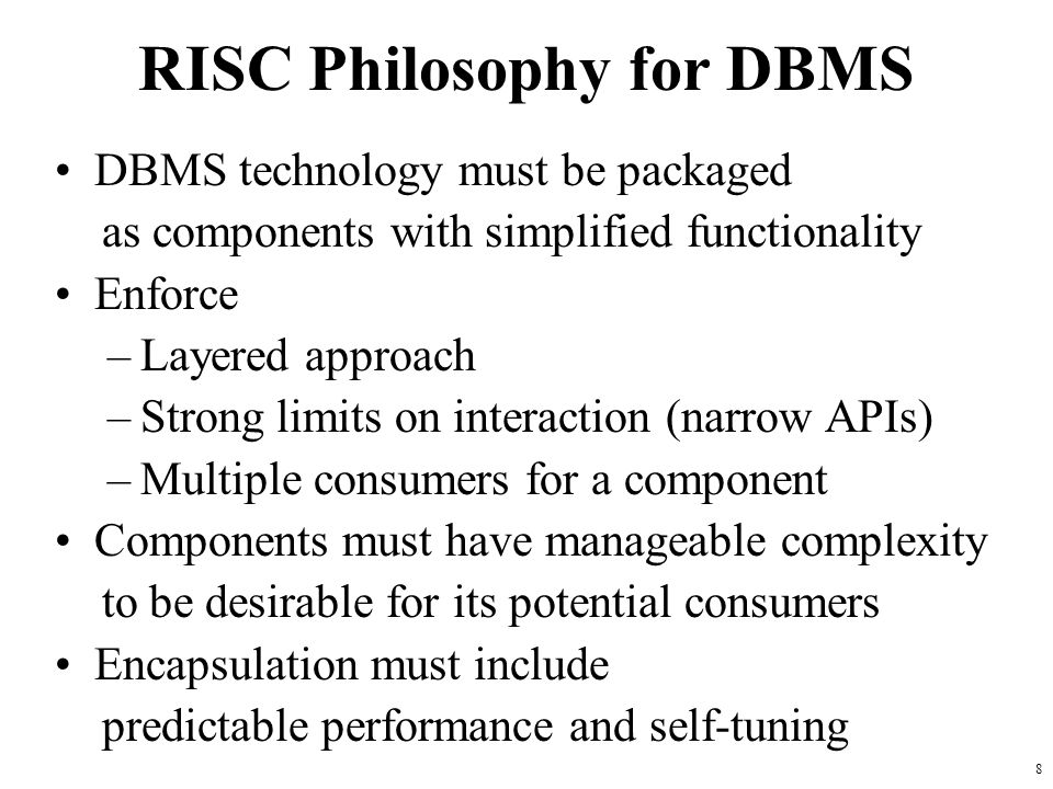 8 RISC Philosophy for DBMS DBMS technology must be packaged as components with simplified functionality Enforce –Layered approach –Strong limits on interaction (narrow APIs) –Multiple consumers for a component Components must have manageable complexity to be desirable for its potential consumers Encapsulation must include predictable performance and self-tuning