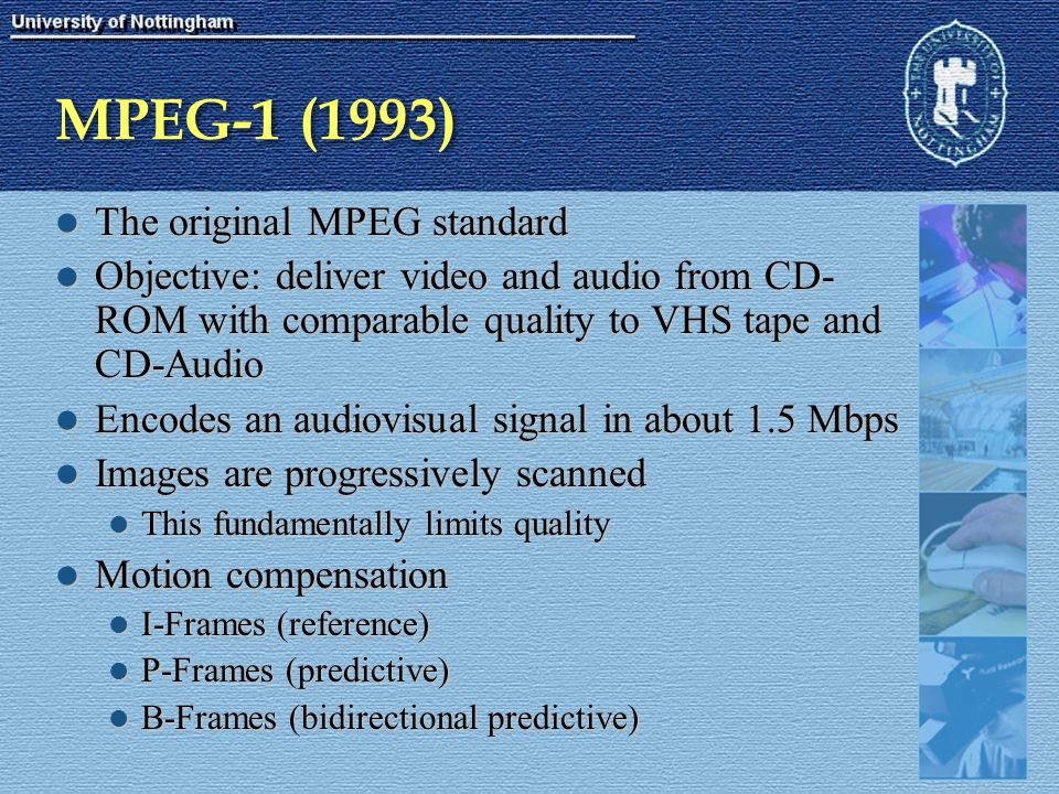 MPEG-1 (1993) The original MPEG standard The original MPEG standard Objective: deliver video and audio from CD- ROM with comparable quality to VHS tap
