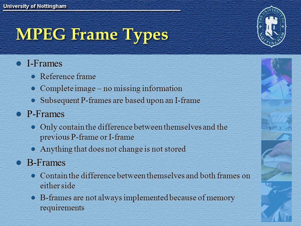 MPEG Frame Types I-Frames I-Frames Reference frame Reference frame Complete image – no missing information Complete image – no missing information Sub
